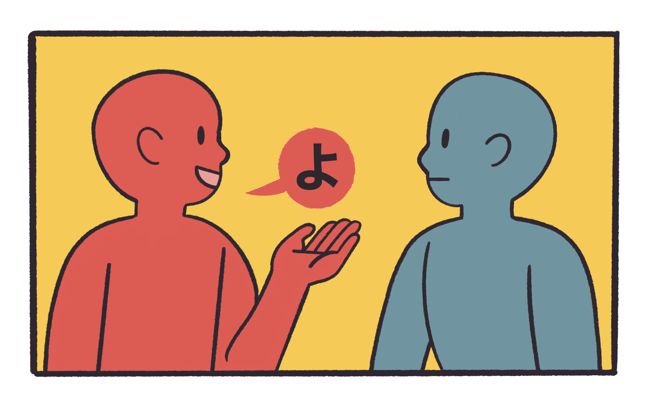 The left person is speaking out a speech bubble saying よ